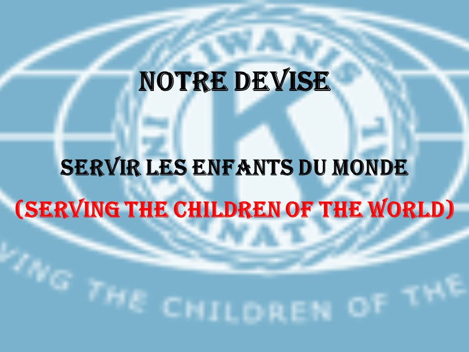 Notre devise SERVIR LES ENFANTS DU MONDE (SERVING THE CHILDREN OF THE WORLD)