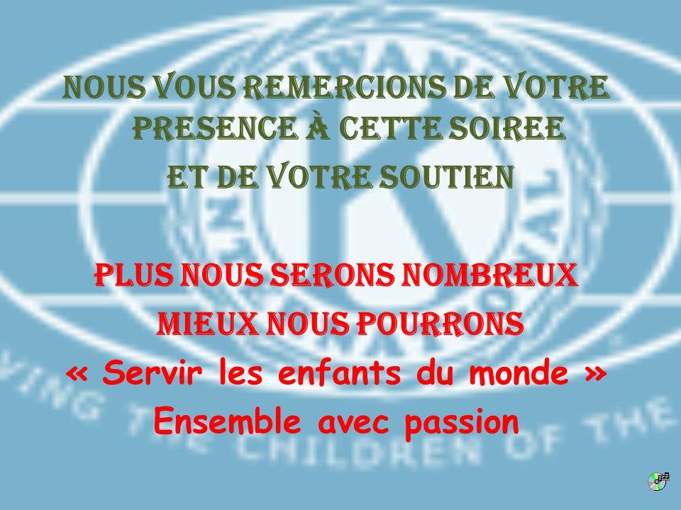 NOUS VOUS REMERCIONS DE VOTRE PRESENCE à CETTE SOIREE et de votre soutien Plus nous serons nombreux Mieux nous pourrons « Servir les enfants du monde