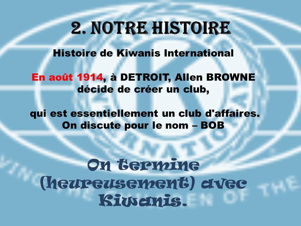2. Notre histoire Histoire de Kiwanis International En août 1914, à DETROIT, Allen BROWNE décide de créer un club, qui est essentiellement un club d'a