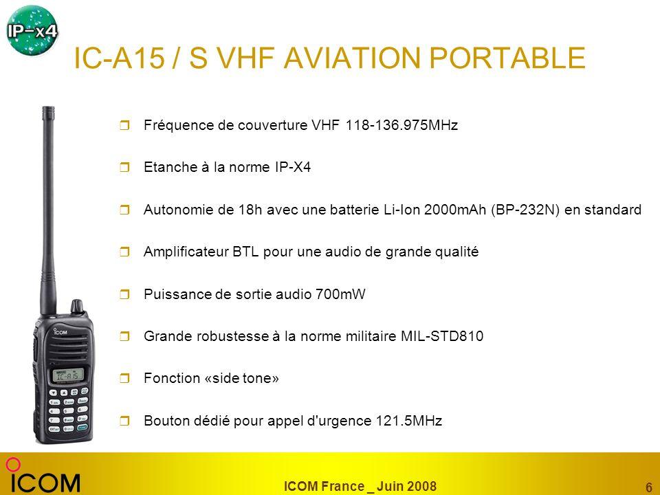 ICOM France _ Juin 2008 6 IC-A15 / S VHF AVIATION PORTABLE Fréquence de couverture VHF 118-136.975MHz Etanche à la norme IP-X4 Autonomie de 18h avec u