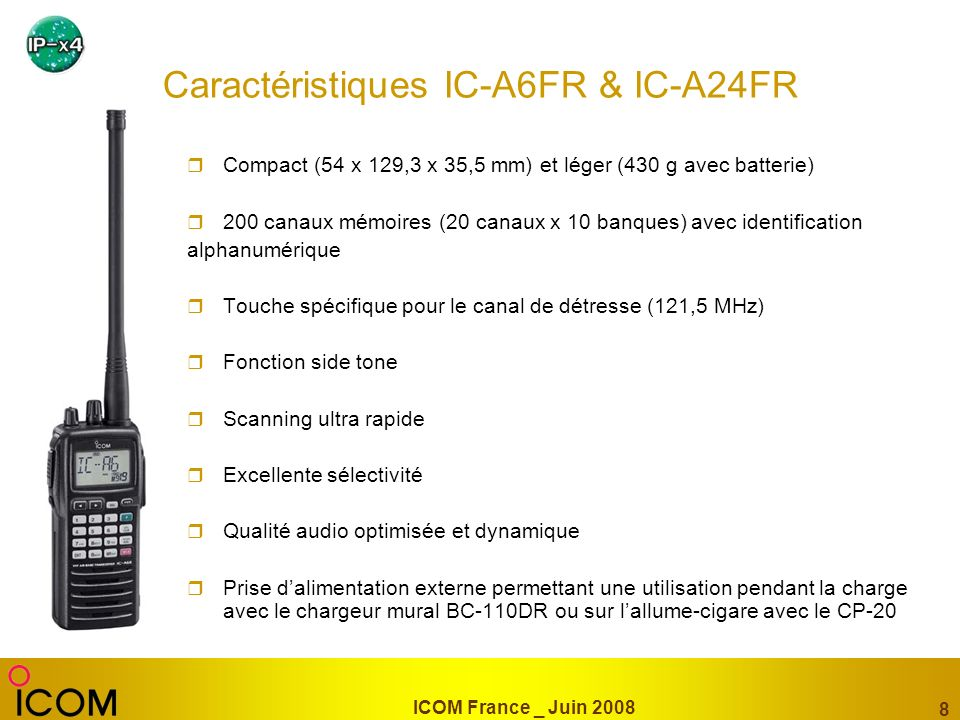 ICOM France _ Juin 2008 9 IC-A110E VHF AVIATION MOBILE Conforme au standard pour les communications « sol-air » Excellente qualité audio grâce au haut-parleur situé en face avant Sélection de la fréquence désirée ou des canaux les plus souvent utilisés avec le vernier multifonction 9 watt porteuse 99 canaux mémoires avec mnémonique Scanning intelligent Livré avec microphone HM-100N, support mobile et cordon dalimentation 12/24V