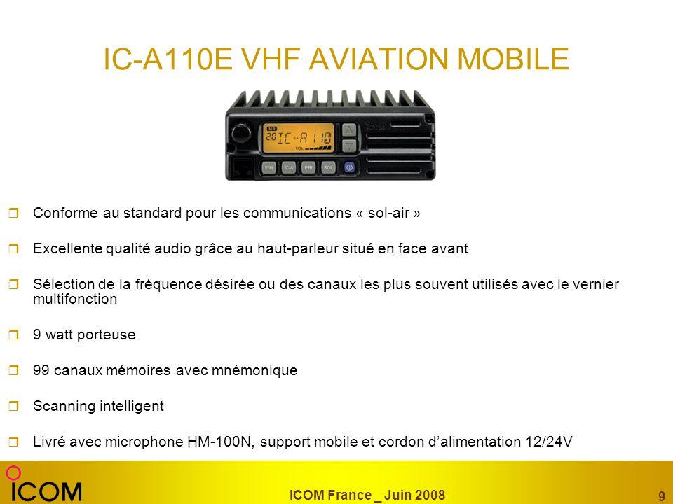 ICOM France _ Juin 2008 9 IC-A110E VHF AVIATION MOBILE Conforme au standard pour les communications « sol-air » Excellente qualité audio grâce au haut