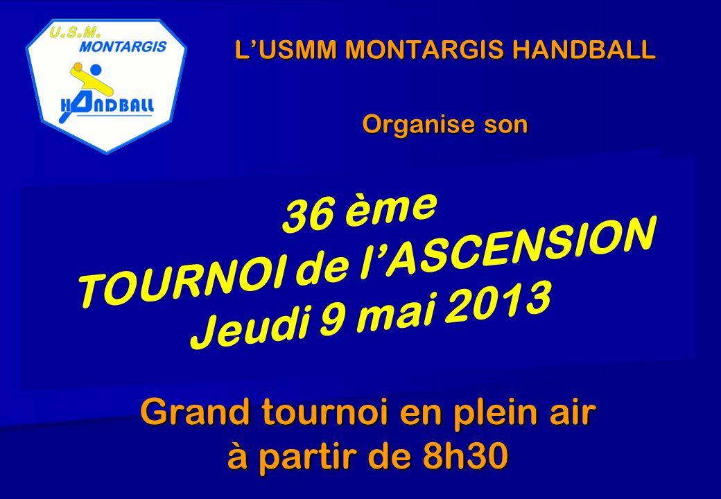 LUSMM MONTARGIS HANDBALL Organise son Grand tournoi en plein air à partir de 8h30 36 ème TOURNOI de lASCENSION Jeudi 9 mai 2013