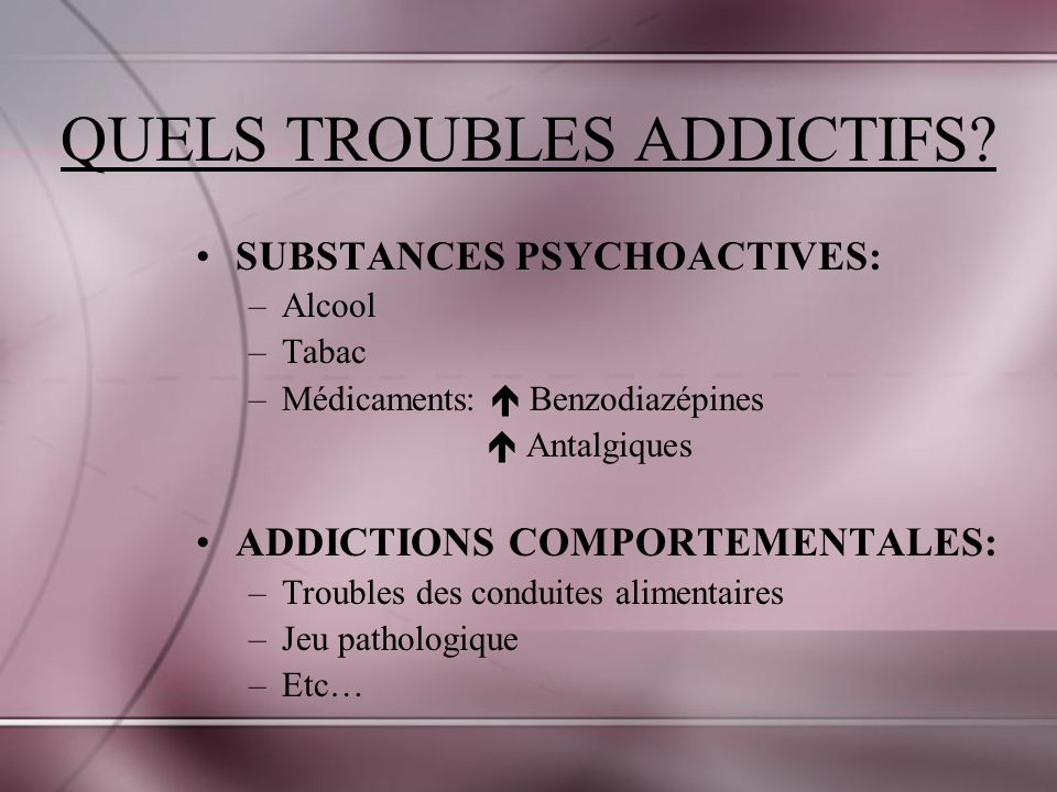 QUELS TROUBLES ADDICTIFS? SUBSTANCES PSYCHOACTIVES: –Alcool –Tabac –Médicaments: Benzodiazépines Antalgiques ADDICTIONS COMPORTEMENTALES: –Troubles de