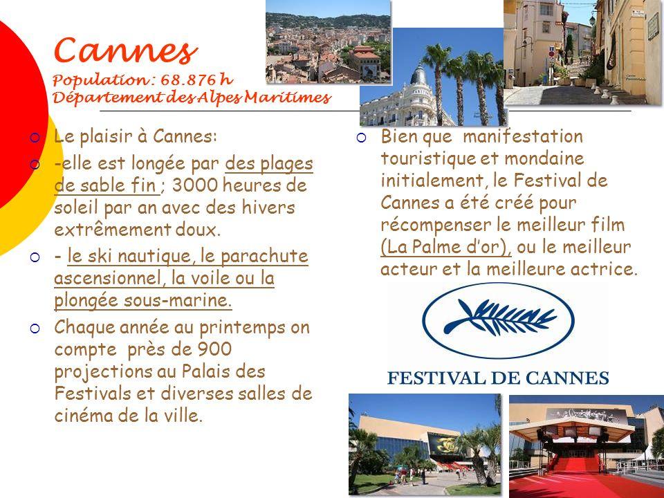 Cannes Population : 68.876 h Département des Alpes Maritimes Le plaisir à Cannes: -elle est longée par des plages de sable fin ; 3000 heures de soleil par an avec des hivers extrêmement doux.