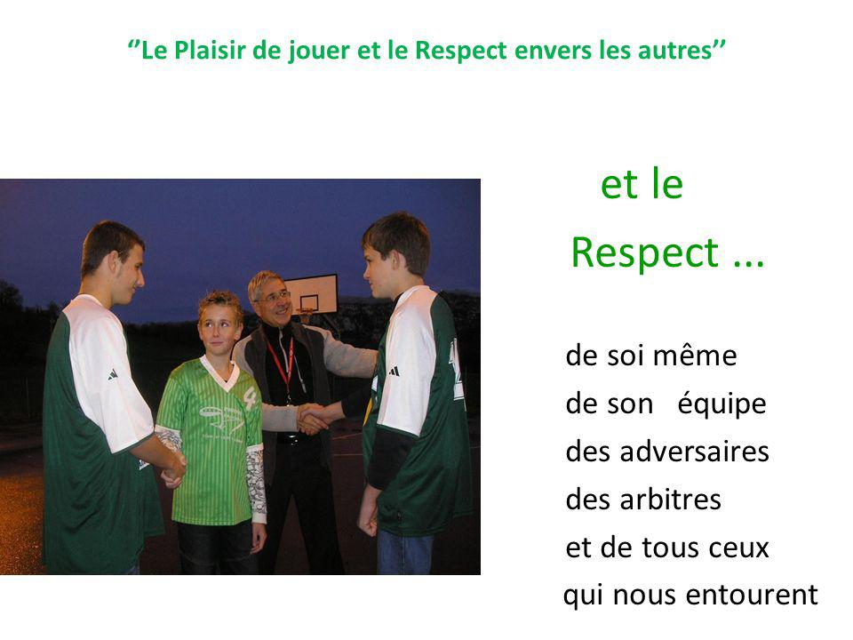 Le Plaisir de jouer et le Respect envers les autres et le Respect... - de soi même - de son équipe - des adversaires - des arbitres - et de tous ceux