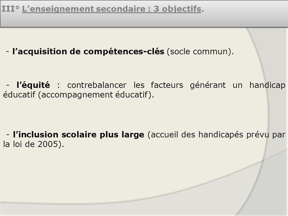 III° Lenseignement secondaire : 3 objectifs. - lacquisition de compétences-clés (socle commun). - léquité : contrebalancer les facteurs générant un ha