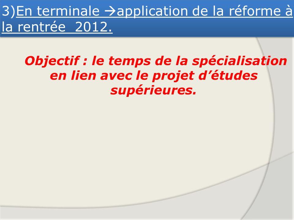 3)En terminale application de la réforme à la rentrée 2012. Objectif : le temps de la spécialisation en lien avec le projet détudes supérieures.