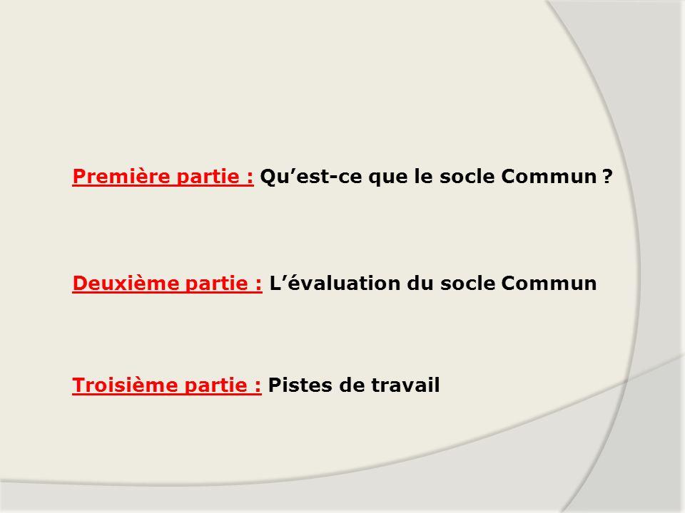 Première partie : Quest-ce que le socle Commun ? Deuxième partie : Lévaluation du socle Commun Troisième partie : Pistes de travail