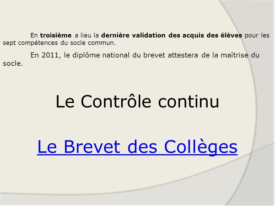 Le Brevet des Collèges Le Contrôle continu En troisième a lieu la dernière validation des acquis des élèves pour les sept compétences du socle commun.