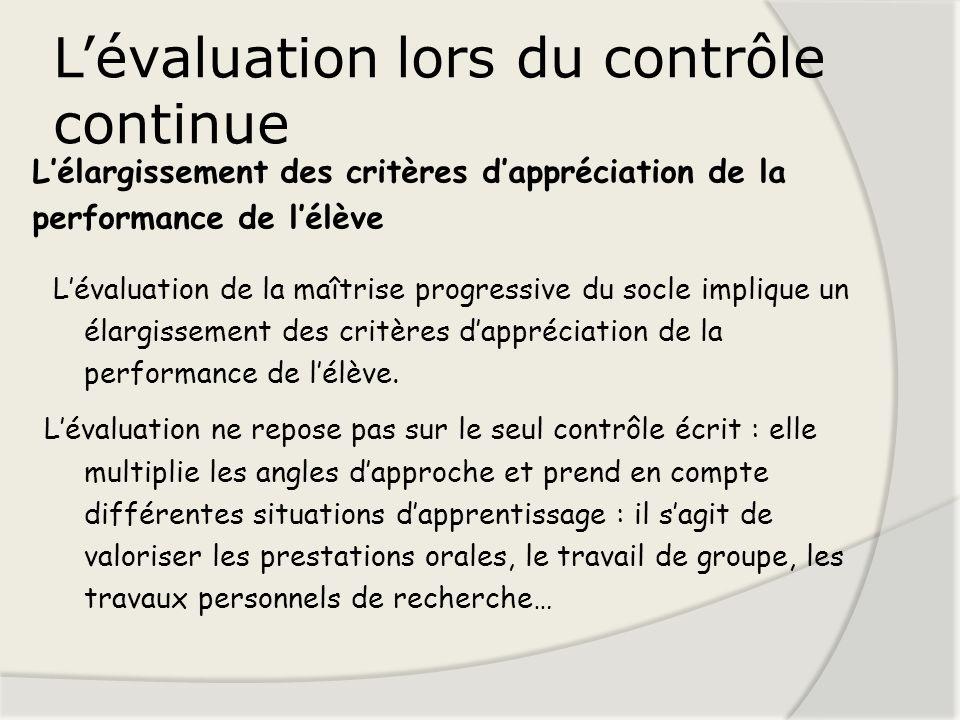 Lévaluation lors du contrôle continue Lévaluation de la maîtrise progressive du socle implique un élargissement des critères dappréciation de la perfo