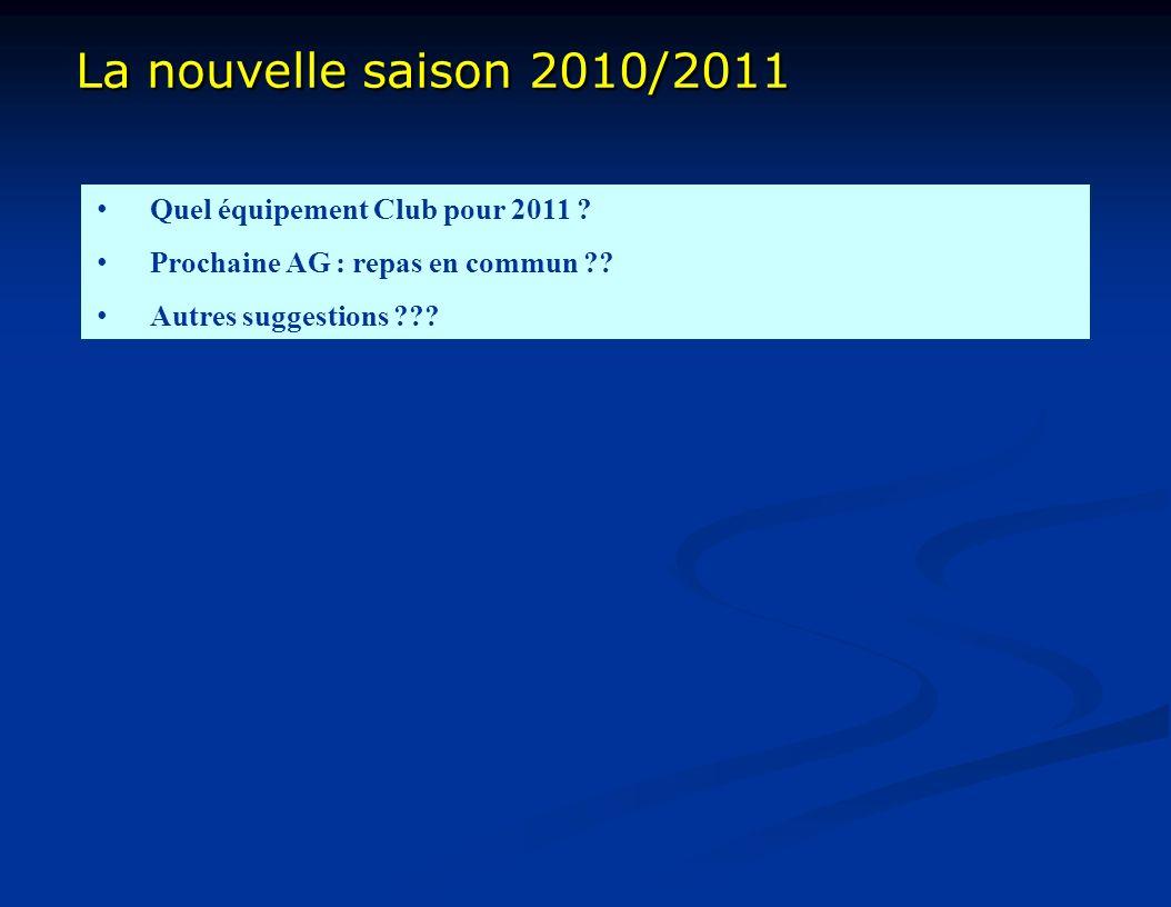La nouvelle saison 2010/2011 La nouvelle saison 2010/2011 Quel équipement Club pour 2011 ? Prochaine AG : repas en commun ?? Autres suggestions ???