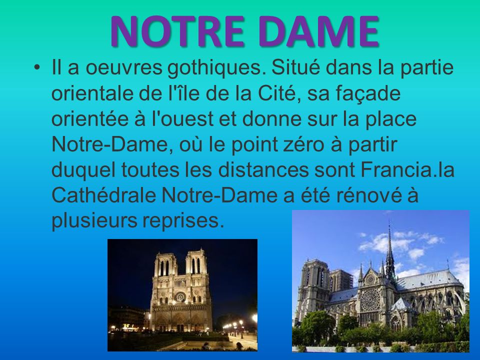 NOTRE DAME Il a oeuvres gothiques. Situé dans la partie orientale de l'île de la Cité, sa façade orientée à l'ouest et donne sur la place Notre-Dame,