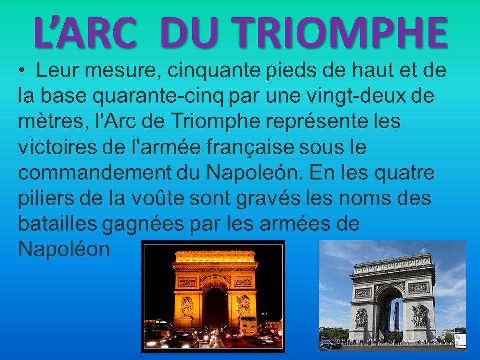 LARC DU TRIOMPHE Leur mesure, cinquante pieds de haut et de la base quarante-cinq par une vingt-deux de mètres, l'Arc de Triomphe représente les victo