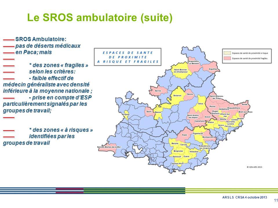 11 SROS Ambulatoire: pas de déserts médicaux en Paca; mais * des zones « fragiles » selon les critères: - faible effectif de médecin généraliste avec densité inférieure à la moyenne nationale ; - prise en compte dESP particulièrement signalés par les groupes de travail; * des zones « à risques » identifiées par les groupes de travail Le SROS ambulatoire (suite) ARS LS CRSA 4 octobre 2013