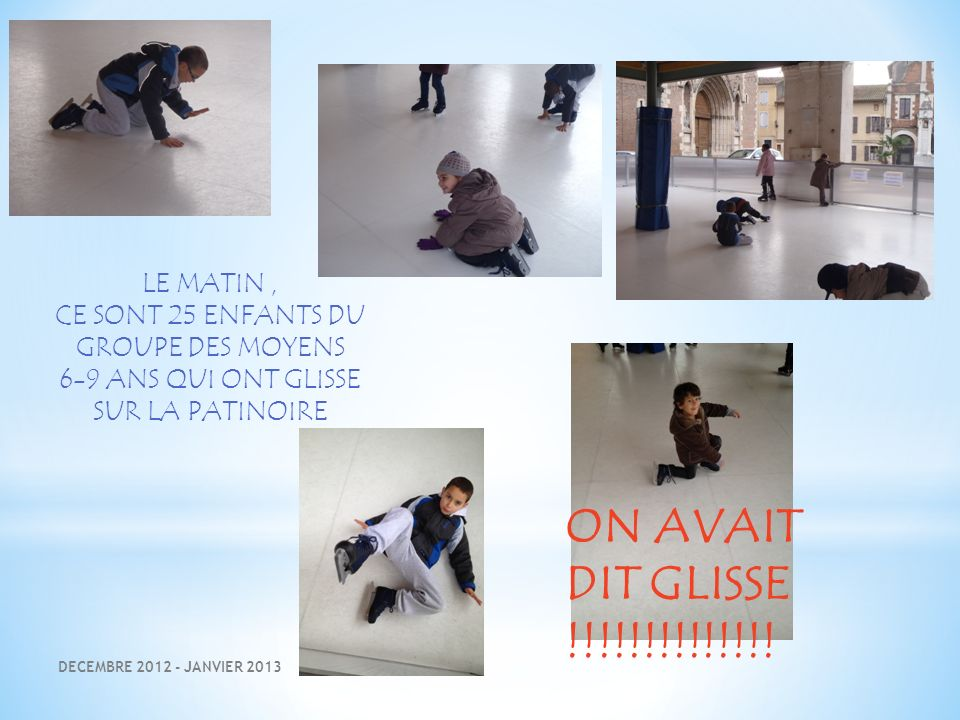 DECEMBRE 2012 - JANVIER 2013 LE MATIN, CE SONT 25 ENFANTS DU GROUPE DES MOYENS 6-9 ANS QUI ONT GLISSE SUR LA PATINOIRE ON AVAIT DIT GLISSE !!!!!!!!!!!!!!