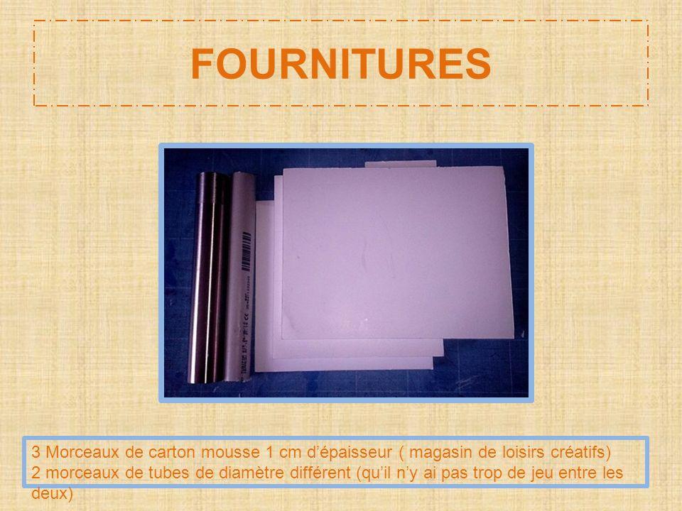 FOURNITURES 3 Morceaux de carton mousse 1 cm dépaisseur ( magasin de loisirs créatifs) 2 morceaux de tubes de diamètre différent (quil ny ai pas trop