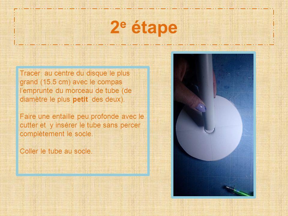 2 e étape Tracer au centre du disque le plus grand (15.5 cm) avec le compas lemprunte du morceau de tube (de diamètre le plus petit des deux). Faire u