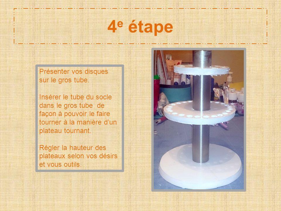 4 e étape Présenter vos disques sur le gros tube. Insérer le tube du socle dans le gros tube de façon à pouvoir le faire tourner à la manière dun plat