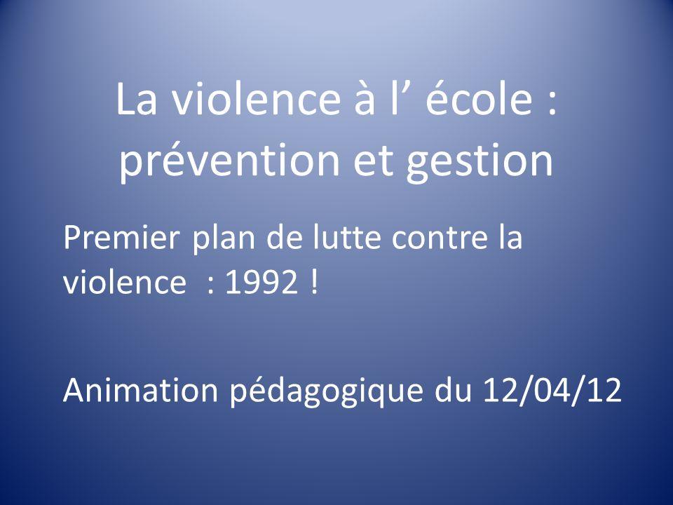 La violence à l école : prévention et gestion Premier plan de lutte contre la violence : 1992 ! Animation pédagogique du 12/04/12