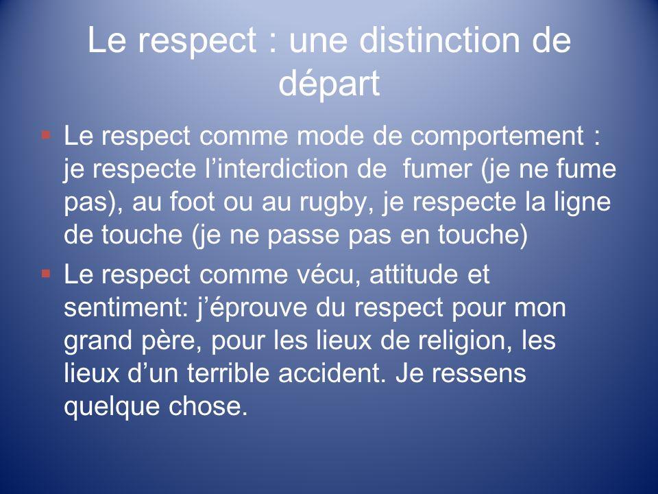 Le respect : une distinction de départ Le respect comme mode de comportement : je respecte linterdiction de fumer (je ne fume pas), au foot ou au rugb