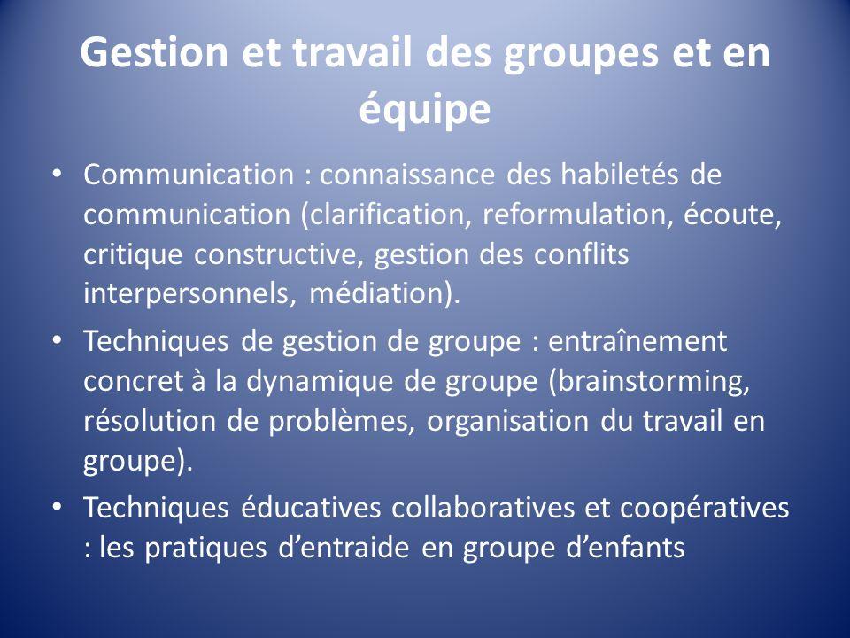 Gestion et travail des groupes et en équipe Communication : connaissance des habiletés de communication (clarification, reformulation, écoute, critiqu