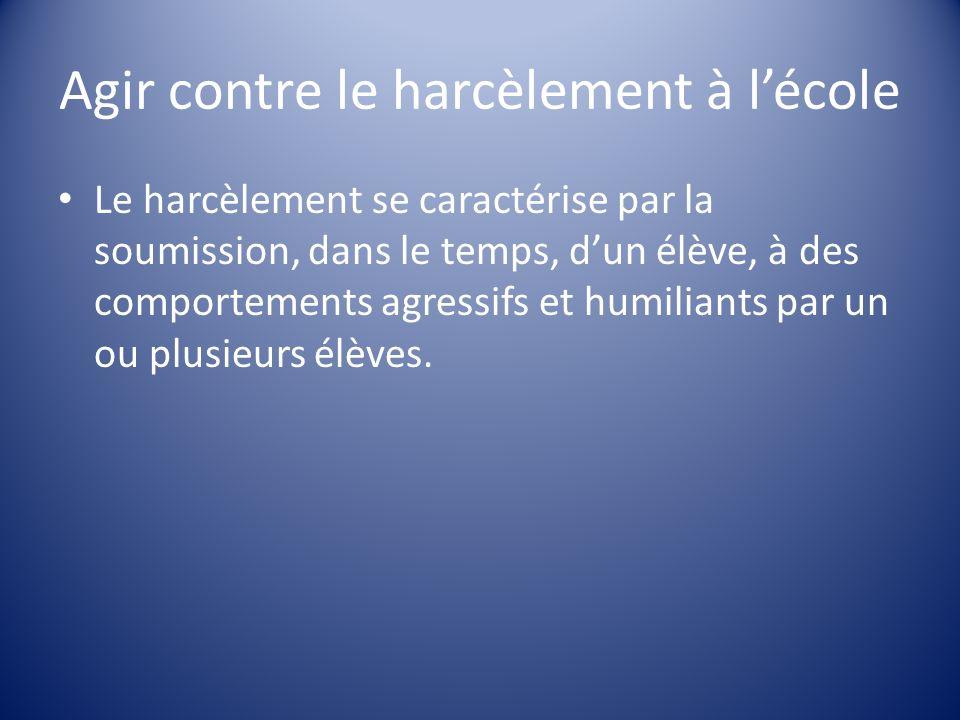 Agir contre le harcèlement à lécole Le harcèlement se caractérise par la soumission, dans le temps, dun élève, à des comportements agressifs et humili