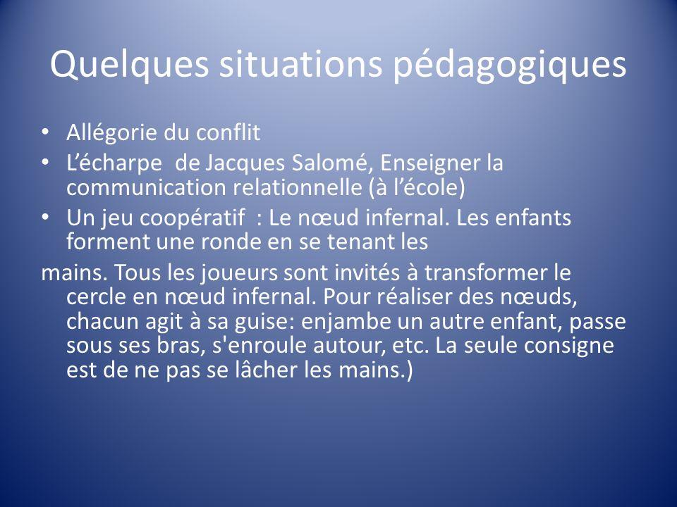 Quelques situations pédagogiques Allégorie du conflit Lécharpe de Jacques Salomé, Enseigner la communication relationnelle (à lécole) Un jeu coopérati