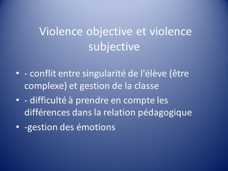 Violence objective et violence subjective - conflit entre singularité de l'élève (être complexe) et gestion de la classe - difficulté à prendre en com