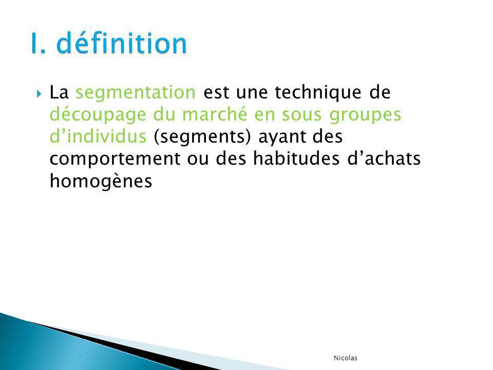 La segmentation est une technique de découpage du marché en sous groupes dindividus (segments) ayant des comportement ou des habitudes dachats homogèn