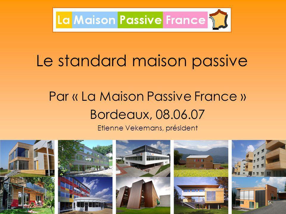 1 Le standard maison passive Par « La Maison Passive France » Bordeaux, 08.06.07 Etienne Vekemans, président