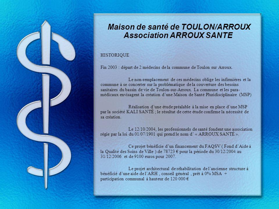 Maison de santé de TOULON/ARROUX Association ARROUX SANTE HISTORIQUE Fin 2003 : départ de 2 médecins de la commune de Toulon sur Arroux. Le non-rempla