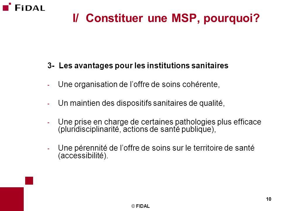 10 © FIDAL 10 I/ Constituer une MSP, pourquoi? 3- Les avantages pour les institutions sanitaires - Une organisation de loffre de soins cohérente, - Un