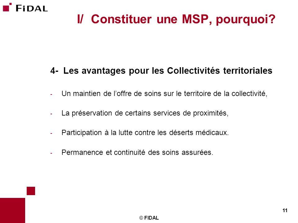 11 © FIDAL 11 I/ Constituer une MSP, pourquoi? 4- Les avantages pour les Collectivités territoriales - Un maintien de loffre de soins sur le territoir