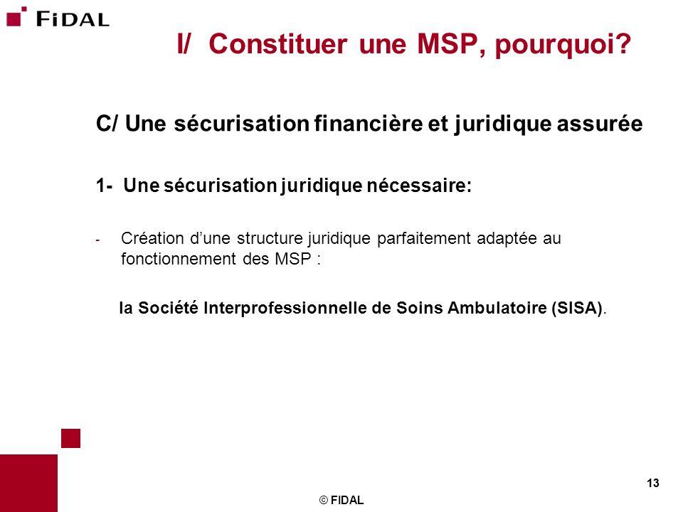 13 © FIDAL 13 I/ Constituer une MSP, pourquoi? C/ Une sécurisation financière et juridique assurée 1- Une sécurisation juridique nécessaire: - Créatio