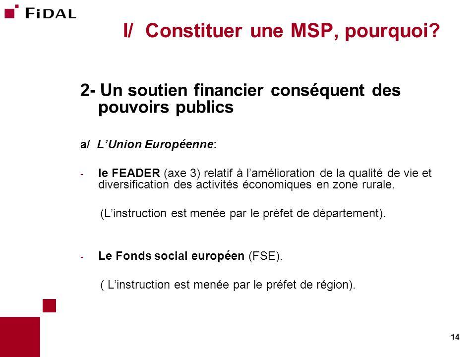 14 I/ Constituer une MSP, pourquoi? 2- Un soutien financier conséquent des pouvoirs publics a/ LUnion Européenne: - le FEADER (axe 3) relatif à laméli