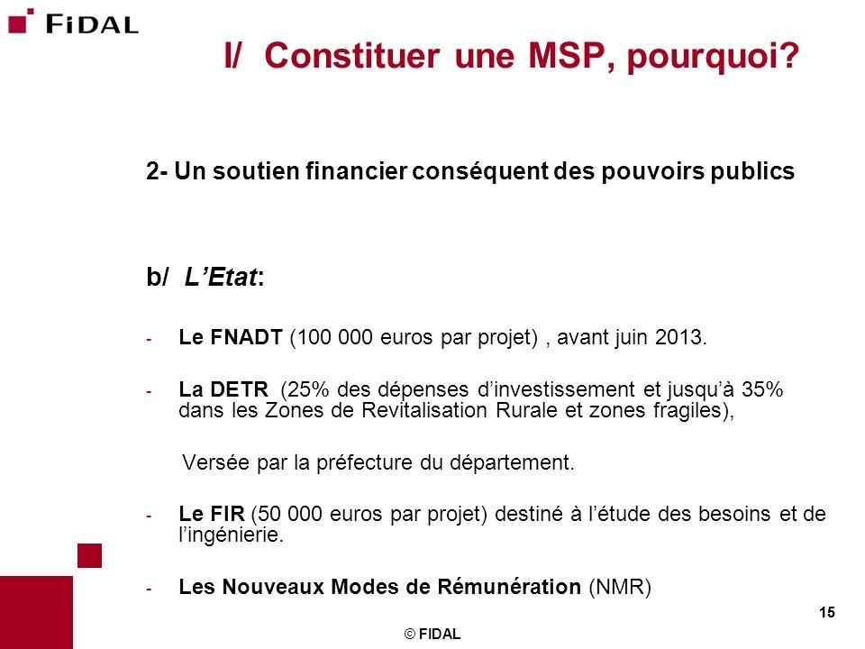 15 © FIDAL 15 I/ Constituer une MSP, pourquoi? 2- Un soutien financier conséquent des pouvoirs publics b/ LEtat: - Le FNADT (100 000 euros par projet)