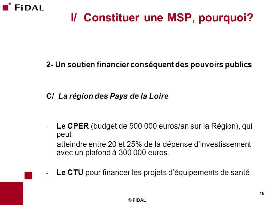 16 © FIDAL 16 I/ Constituer une MSP, pourquoi? 2- Un soutien financier conséquent des pouvoirs publics C/ La région des Pays de la Loire - Le CPER (bu