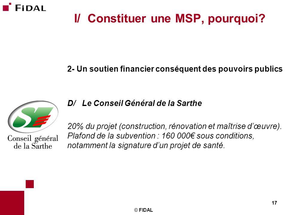 17 © FIDAL 17 I/ Constituer une MSP, pourquoi? 2- Un soutien financier conséquent des pouvoirs publics D/ Le Conseil Général de la Sarthe 20% du proje
