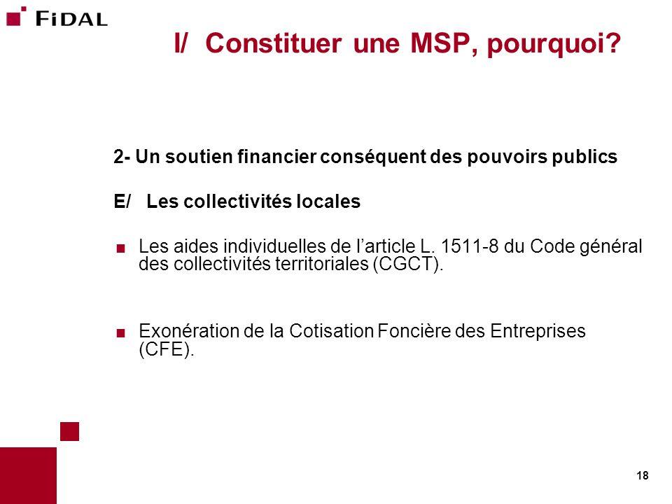 18 I/ Constituer une MSP, pourquoi? 2- Un soutien financier conséquent des pouvoirs publics E/ Les collectivités locales Les aides individuelles de la