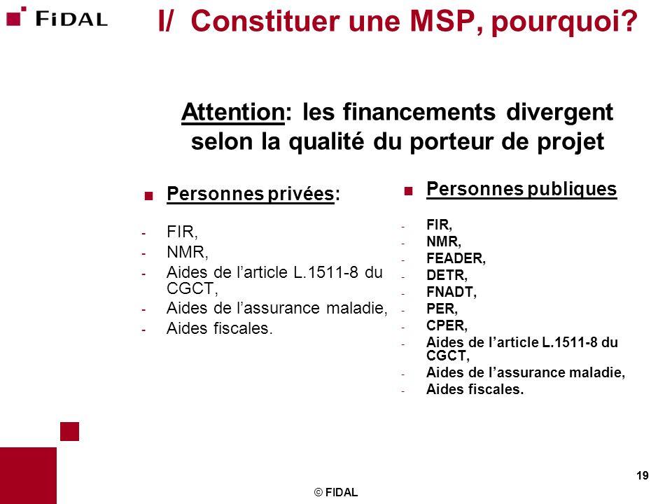 19 © FIDAL 19 I/ Constituer une MSP, pourquoi? Attention: les financements divergent selon la qualité du porteur de projet Personnes privées: - FIR, -