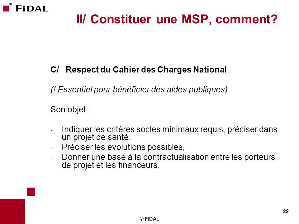 22 © FIDAL 22 II/ Constituer une MSP, comment? C/ Respect du Cahier des Charges National (! Essentiel pour bénéficier des aides publiques) Son objet: