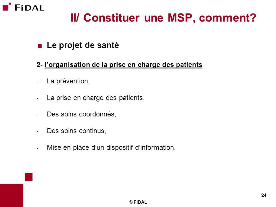 24 © FIDAL 24 II/ Constituer une MSP, comment? Le projet de santé 2- lorganisation de la prise en charge des patients - La prévention, - La prise en c