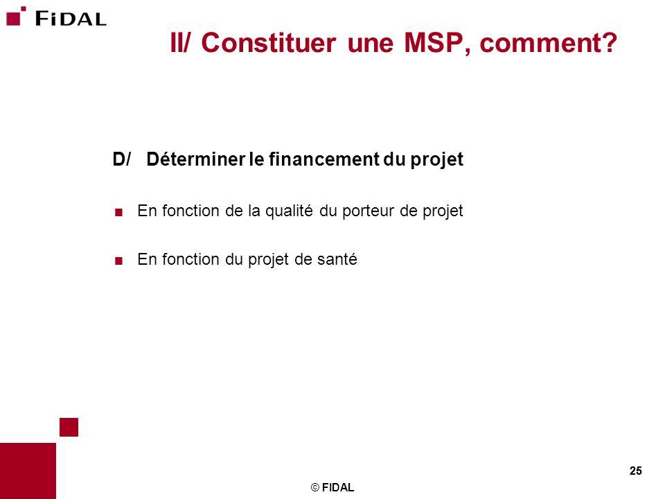 25 © FIDAL 25 II/ Constituer une MSP, comment? D/ Déterminer le financement du projet En fonction de la qualité du porteur de projet En fonction du pr