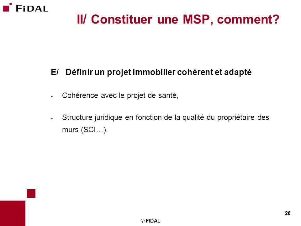26 © FIDAL 26 II/ Constituer une MSP, comment? E/ Définir un projet immobilier cohérent et adapté - Cohérence avec le projet de santé, - Structure jur