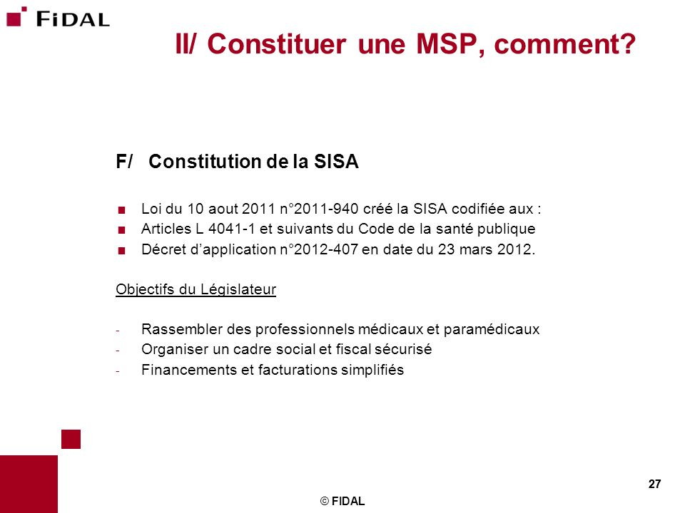 27 © FIDAL 27 II/ Constituer une MSP, comment? F/ Constitution de la SISA Loi du 10 aout 2011 n°2011-940 créé la SISA codifiée aux : Articles L 4041-1