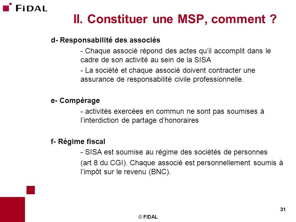 31 II. Constituer une MSP, comment ? d- Responsabilité des associés - Chaque associé répond des actes quil accomplit dans le cadre de son activité au
