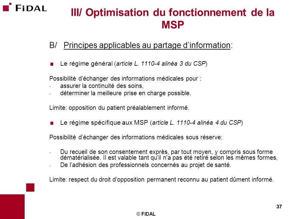 37 © FIDAL 37 III/ Optimisation du fonctionnement de la MSP B/ Principes applicables au partage dinformation: Le régime général (article L. 1110-4 ali