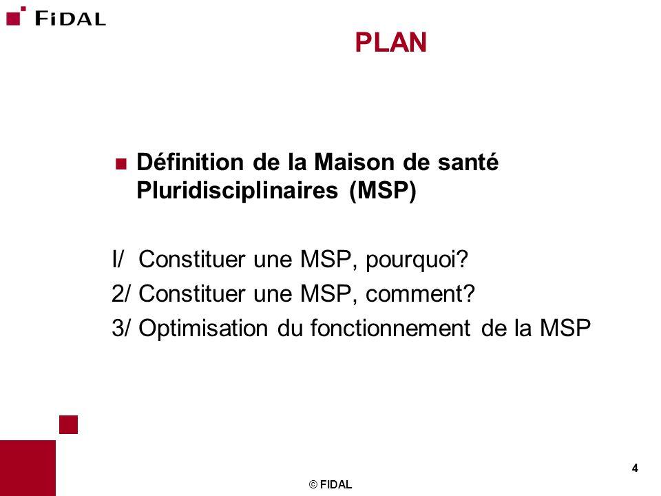4 © FIDAL 4 PLAN Définition de la Maison de santé Pluridisciplinaires (MSP) I/ Constituer une MSP, pourquoi? 2/ Constituer une MSP, comment? 3/ Optimi