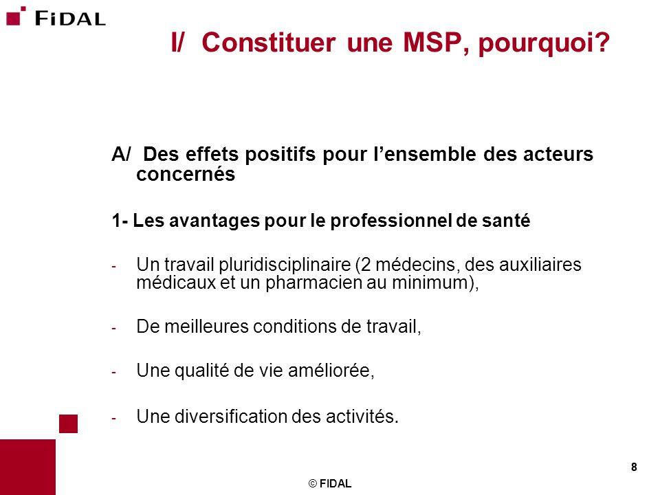 8 © FIDAL 8 I/ Constituer une MSP, pourquoi? A/ Des effets positifs pour lensemble des acteurs concernés 1- Les avantages pour le professionnel de san